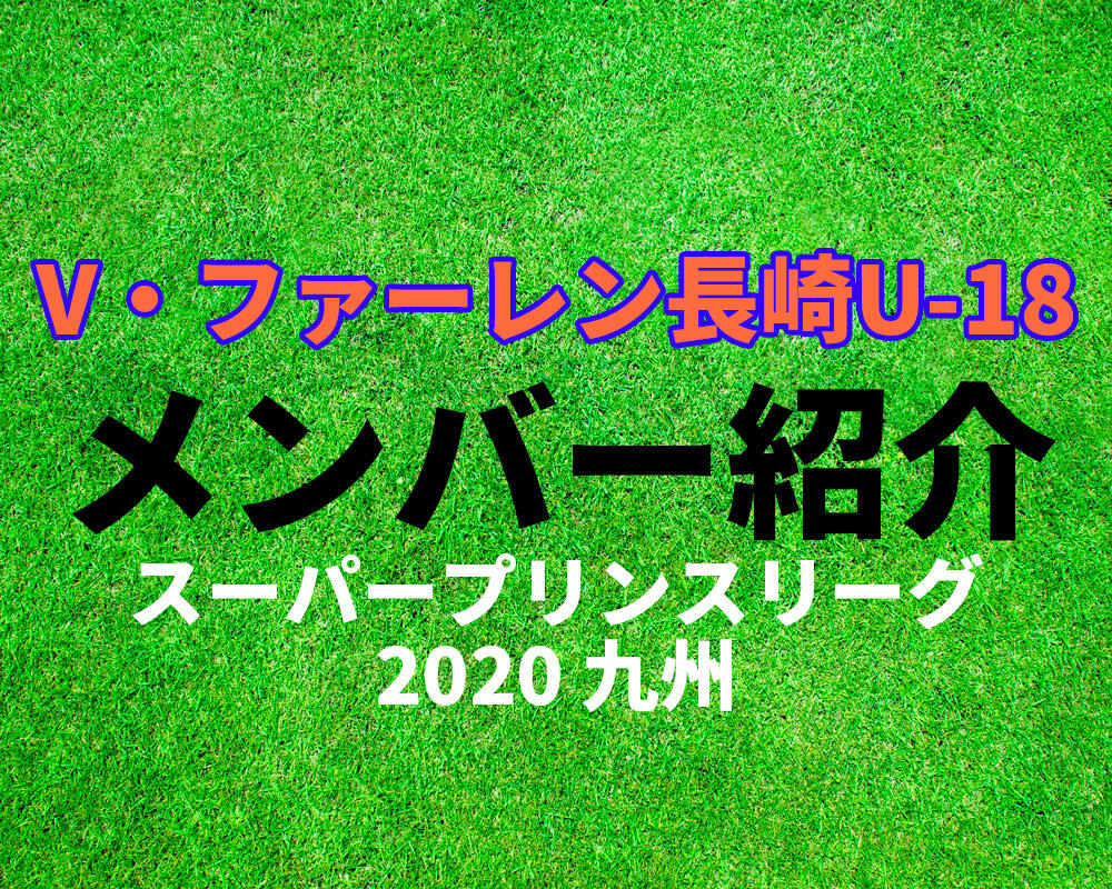 V・ファーレン長崎U-18メンバー紹介!【スーパープリンスリーグ2020 九州】