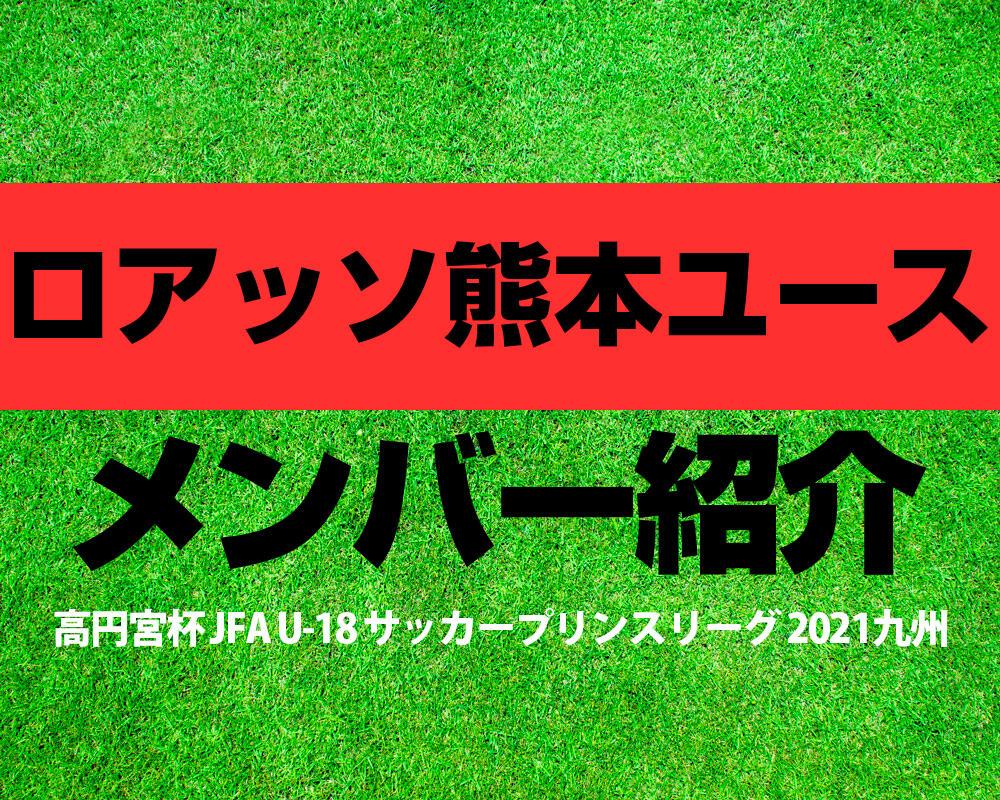 ロアッソ熊本ユースメンバー紹介!【高円宮杯 JFA U-18 サッカープリンスリーグ 2021 九州】