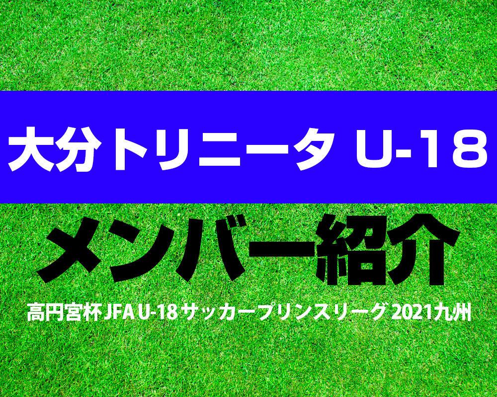 大分トリニータ U-18メンバー紹介!【高円宮杯 JFA U-18 サッカープリンスリーグ 2021 九州】