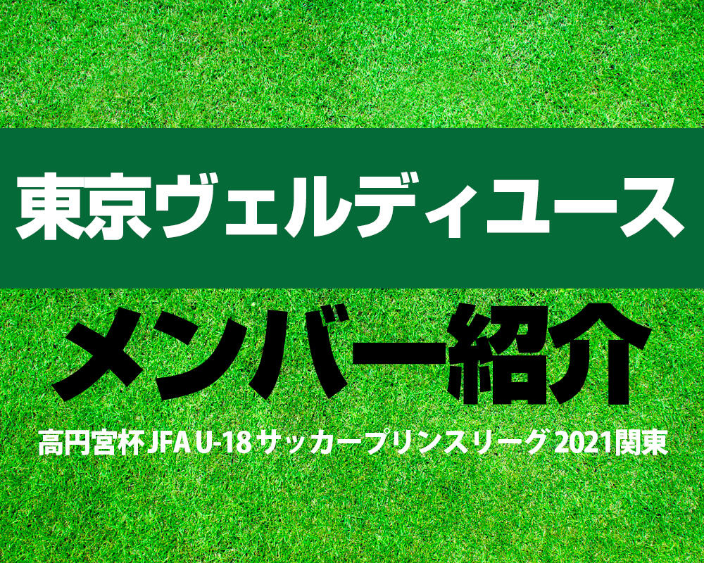 東京ヴェルディユースメンバー紹介!【高円宮杯 JFA U-18 サッカープリンスリーグ 2021 関東】