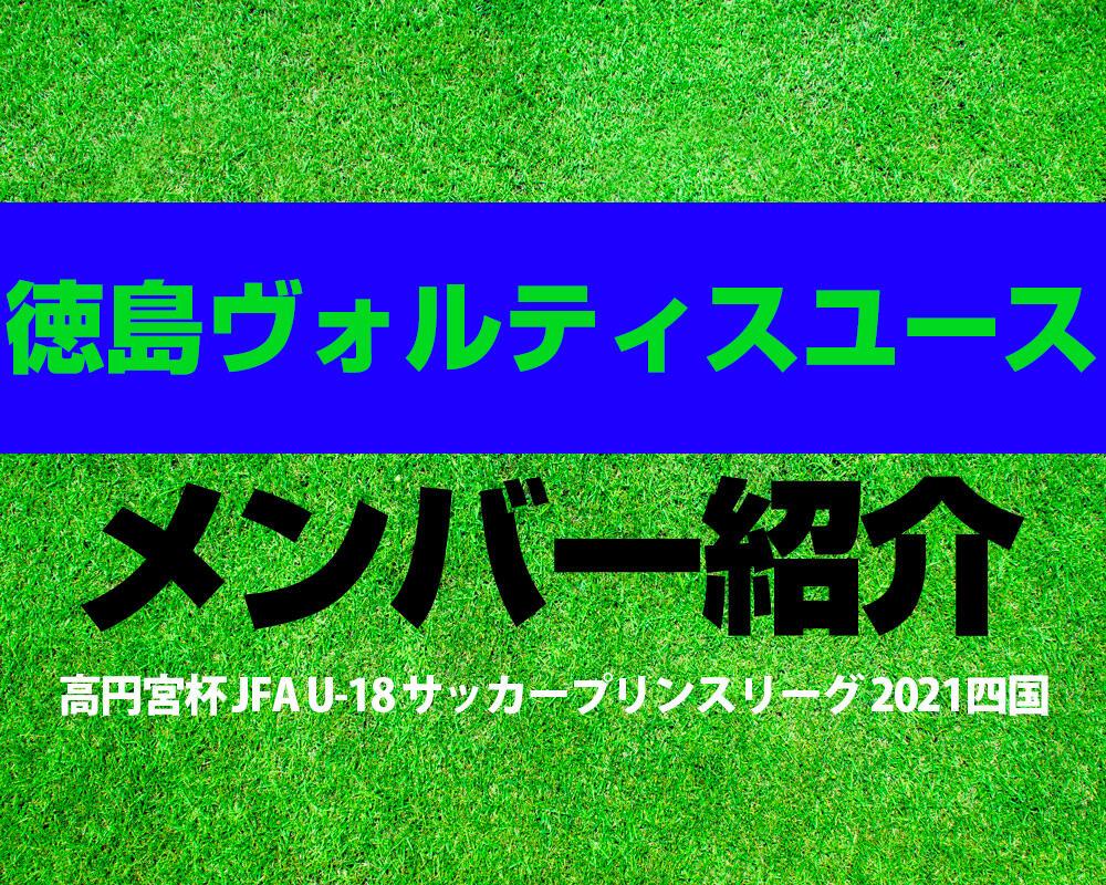 徳島ヴォルティスユースメンバー紹介!【高円宮杯 JFA U-18 サッカープリンスリーグ 2021 四国】