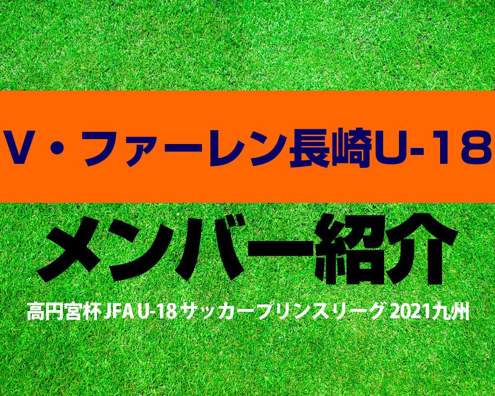 V・ファーレン長崎U-18メンバー紹介!【高円宮杯 JFA U-18 サッカープリンスリーグ 2021 九州】
