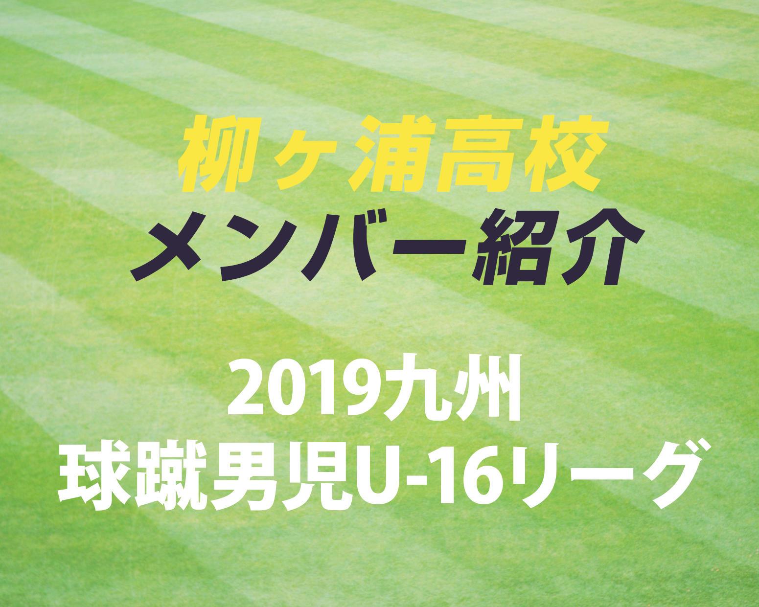 大分の強豪・柳ヶ浦高校サッカー部のメンバー紹介!(2019 球蹴男児U-16  D2リーグ)